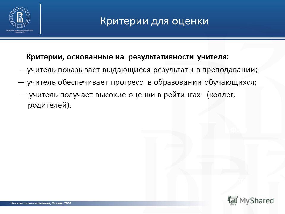 Высшая школа экономики, Москва, 2014 фото Критерии для оценки Критерии, основанные на результативности учителя: учитель показывает выдающиеся результаты в преподавании; учитель обеспечивает прогресс в образовании обучающихся; учитель получает высокие