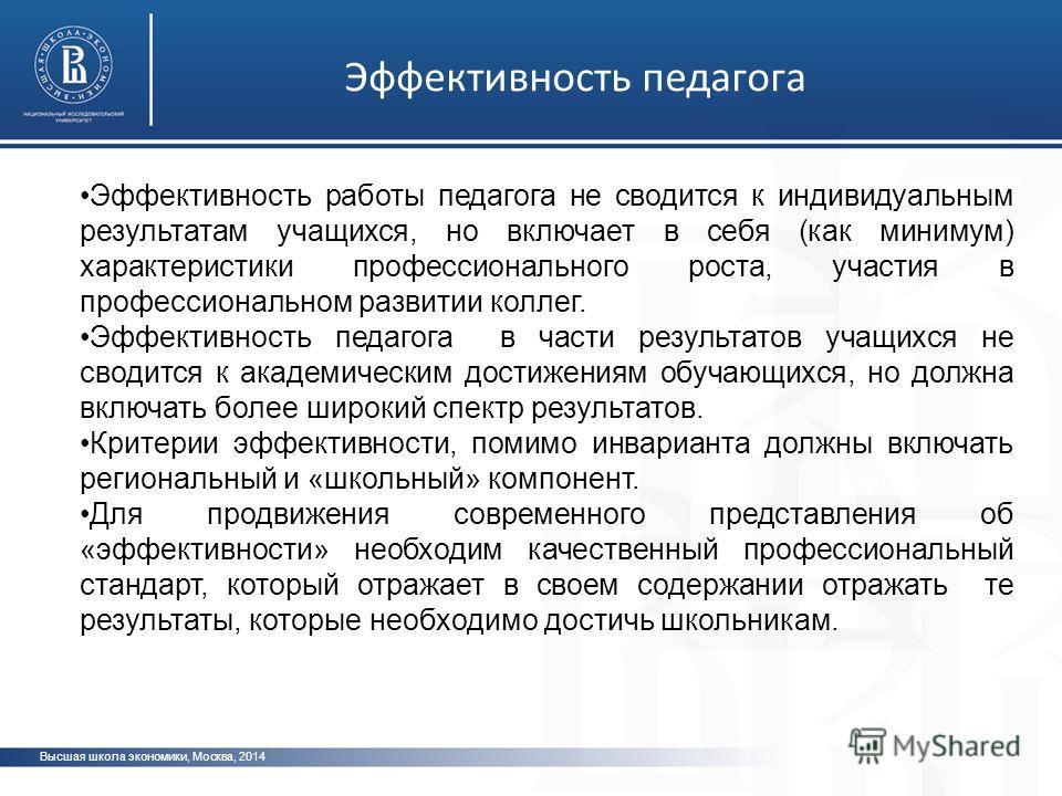 Высшая школа экономики, Москва, 2014 фото Эффективность педагога Эффективность работы педагога не сводится к индивидуальным результатам учащихся, но включает в себя (как минимум) характеристики профессионального роста, участия в профессиональном разв