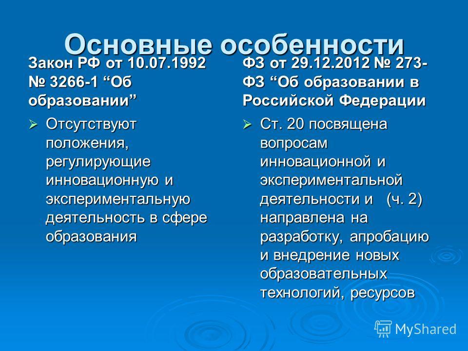 Основные особенности Закон РФ от 10.07.1992 3266-1 Об образовании Отсутствуют положения, регулирующие инновационную и экспериментальную деятельность в сфере образования Отсутствуют положения, регулирующие инновационную и экспериментальную деятельност