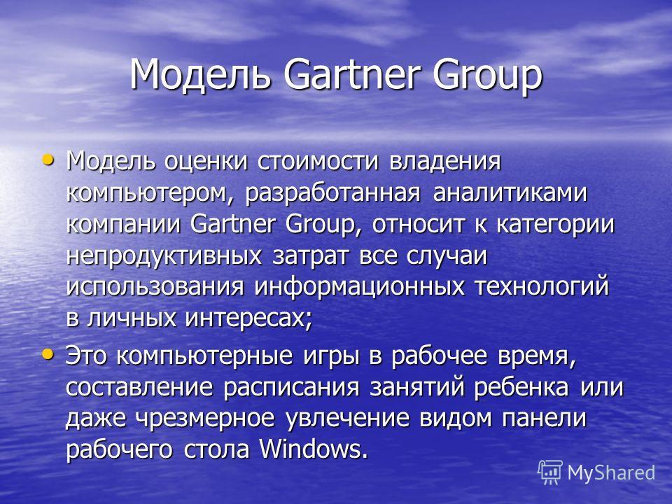 Модель Gartner Group Модель оценки стоимости владения компьютером, разработанная аналитиками компании Gartner Group, относит к категории непродуктивных затрат все случаи использования информационных технологий в личных интересах; Модель оценки стоимо