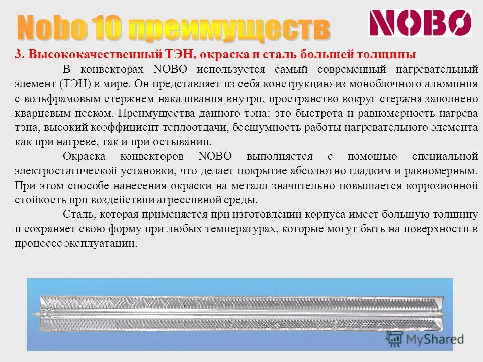3. Высококачественный ТЭН, окраска и сталь большей толщины В конвекторах NOBO используется самый современный нагревательный элемент (ТЭН) в мире. Он представляет из себя конструкцию из моноблочного алюминия с вольфрамовым стержнем накаливания внутри,
