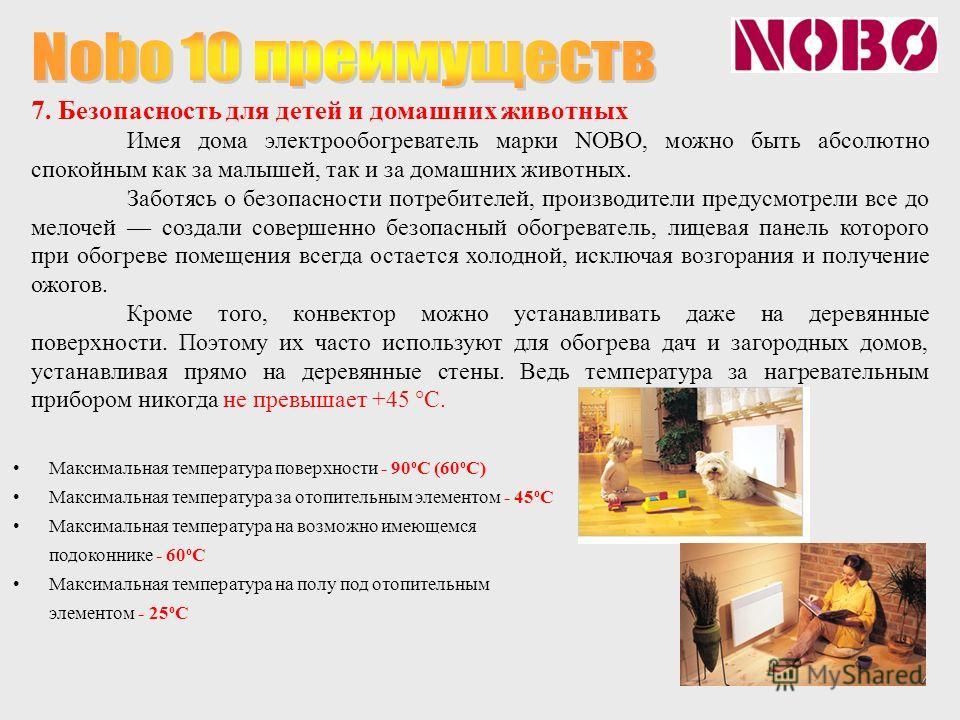 7. Безопасность для детей и домашних животных Имея дома электрообогреватель марки NOBO, можно быть абсолютно спокойным как за малышей, так и за домашних животных. Заботясь о безопасности потребителей, производители предусмотрели все до мелочей создал