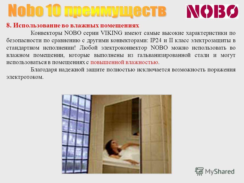 8. Использование во влажных помещениях Конвекторы NOBO серии VIKING имеют самые высокие характеристики по безопасности по сравнению с другими конвекторами: IP24 и II класс электрозащиты в стандартном исполнении! Любой электроконвектор NOBO можно испо
