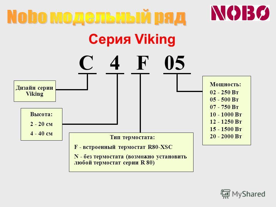 C 4 F 05 Дизайн серии Viking Высота: 2 - 20 см 4 - 40 см Тип термостата: F - встроенный термостат R80-XSC N - без термостата (возможно установить любой термостат серии R 80) Мощность: 02 - 250 Вт 05 - 500 Вт 07 - 750 Вт 10 - 1000 Вт 12 - 1250 Вт 15 -