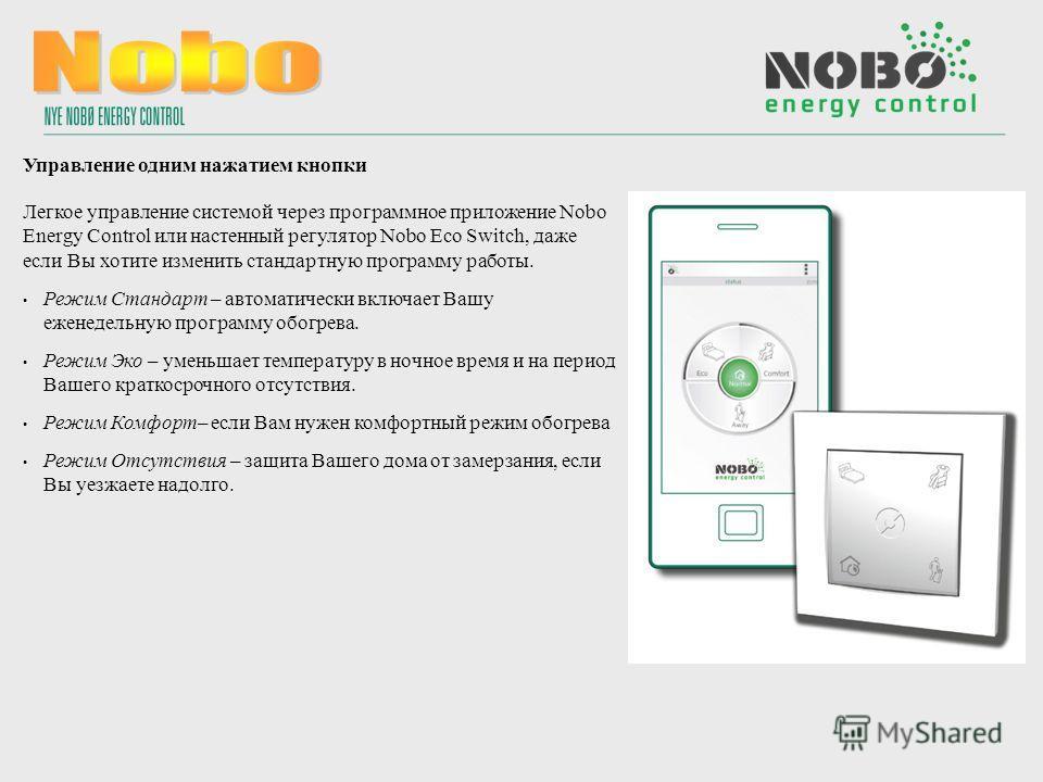 Управление одним нажатием кнопки Легкое управление системой через программное приложение Nobo Energy Control или настенный регулятор Nobo Eco Switch, даже если Вы хотите изменить стандартную программу работы. Режим Стандарт – автоматически включает В