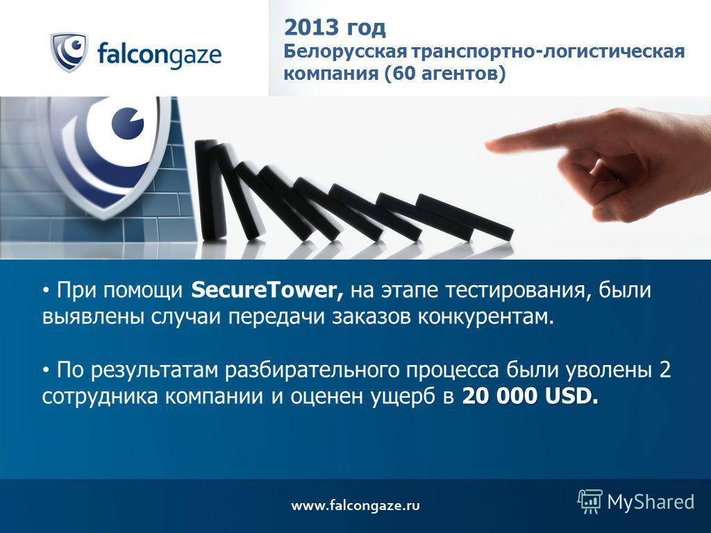 2013 год Белорусская транспортно-логистическая компания (60 агентов) При помощи SecureTower, на этапе тестирования, были выявлены случаи передачи заказов конкурентам. 20 000 USD. По результатам избирательного процесса были уволены 2 сотрудника компан