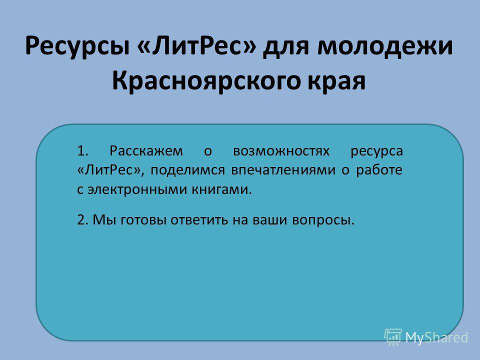 Ресурсы «Лит Рес» для молодежи Красноярского края 1. Расскажем о возможностях ресурса «Лит Рес», поделимся впечатлениями о работе с электронными книгами. 2. Мы готовы ответить на ваши вопросы.