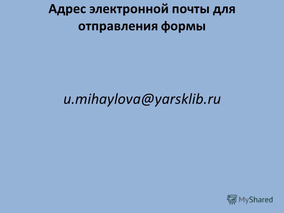Адрес электронной почты для отправления формы u.mihaylova@yarsklib.ru
