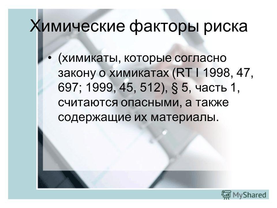 Химические факторы риска (химикаты, которые согласно закону о химикатах (RT I 1998, 47, 697; 1999, 45, 512), § 5, часть 1, считаются опасными, а также содержащие их материалы.
