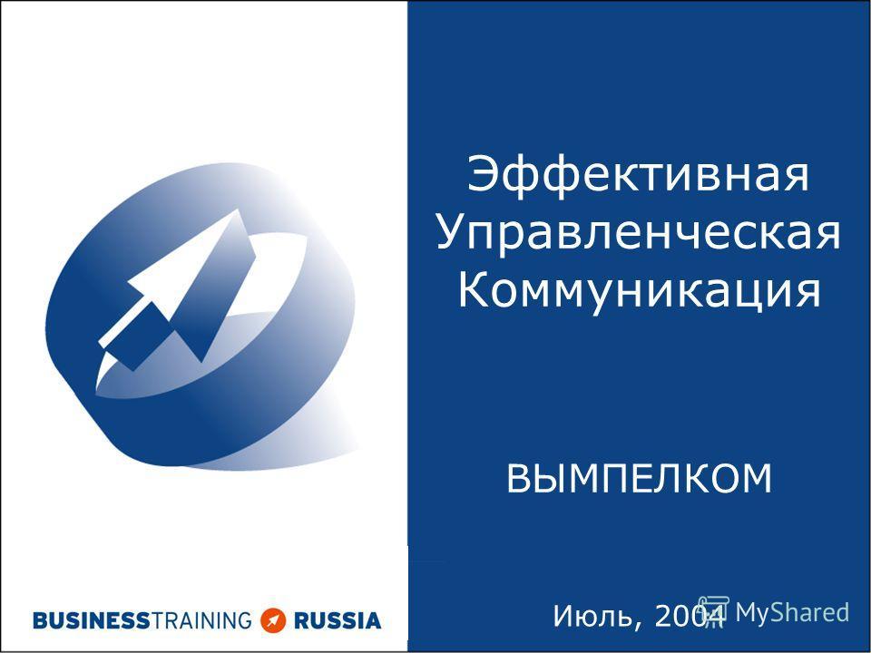 Июль, 2004 Эффективная Управленческая Коммуникация ВЫМПЕЛКОМ