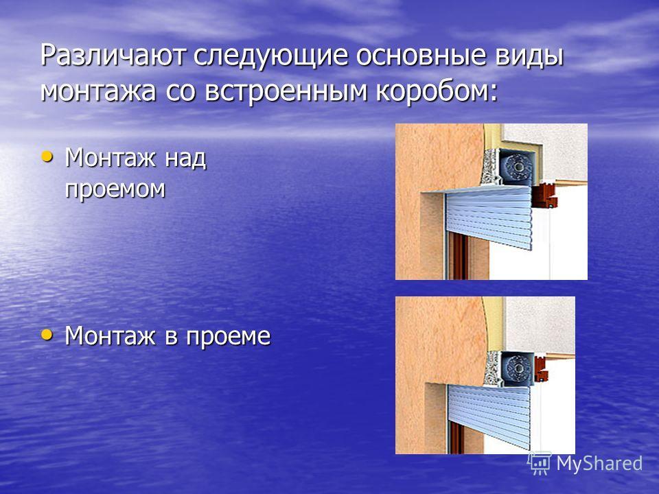 Различают следующие основные виды монтажа со встроенным коробом: Монтаж над проемом Монтаж над проемом Монтаж в проеме Монтаж в проеме