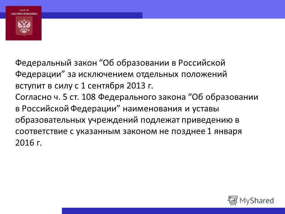 Федеральный закон Об образовании в Российской Федерации за исключением отдельных положений вступит в силу с 1 сентября 2013 г. Согласно ч. 5 ст. 108 Федерального закона Об образовании в Российской Федерации наименования и уставы образовательных учреж