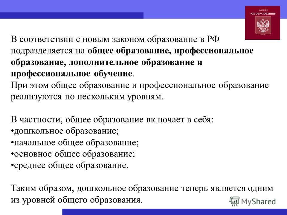 В соответствии с новым законом образование в РФ подразделяется на общее образование, профессиональное образование, дополнительное образование и профессиональное обучение. При этом общее образование и профессиональное образование реализуются по нескол