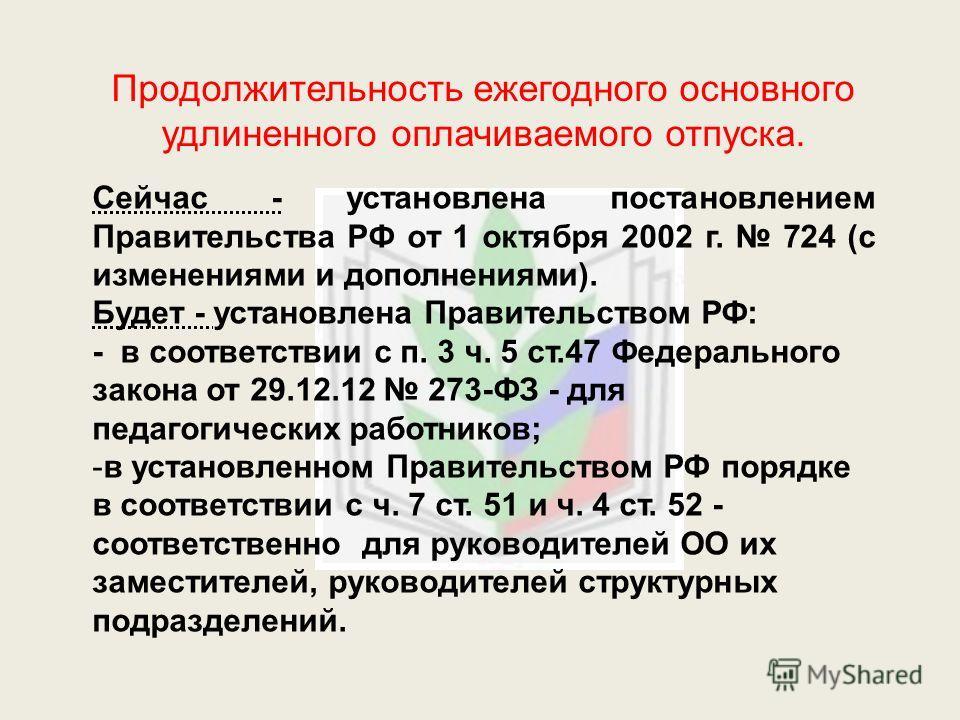 Продолжительность ежегодного основного удлиненного оплачиваемого отпуска. Сейчас - установлена постановлением Правительства РФ от 1 октября 2002 г. 724 (с изменениями и дополнениями). Будет - установлена Правительством РФ: - в соответствии с п. 3 ч.
