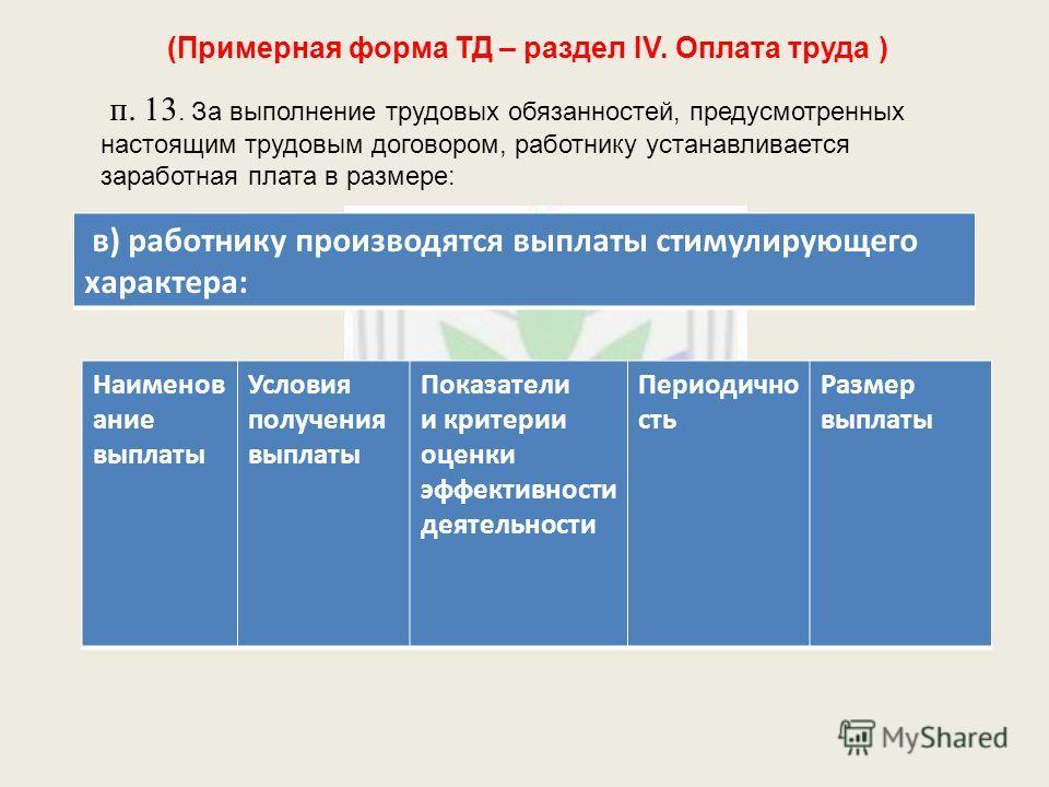 (Примерная форма ТД – раздел IV. Оплата труда ) п. 13. За выполнение трудовых обязанностей, предусмотренных настоящим трудовым договором, работнику устанавливается заработная плата в размере: Наименов ание выплаты Условия получения выплаты Показатели