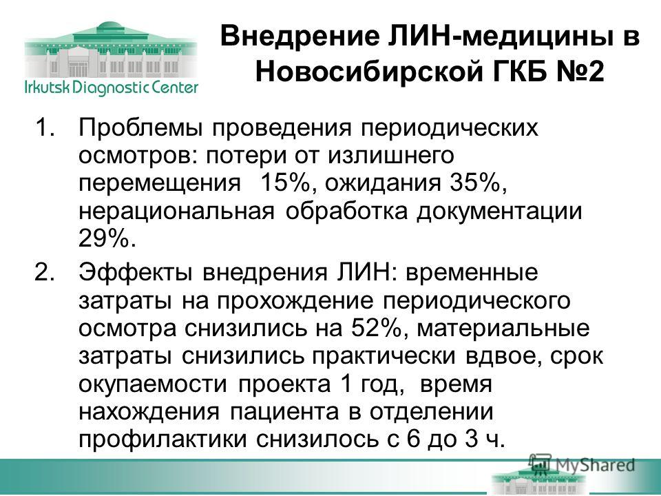 Внедрение ЛИН-медицины в Новосибирской ГКБ 2 1. Проблемы проведения периодических осмотров: потери от излишнего перемещения 15%, ожидания 35%, нерациональная обработка документации 29%. 2. Эффекты внедрения ЛИН: временные затраты на прохождение перио
