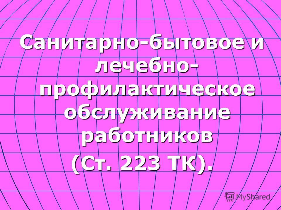 Санитарно-бытовое и лечебно- профилактическое обслуживание работников (Ст. 223 ТК).