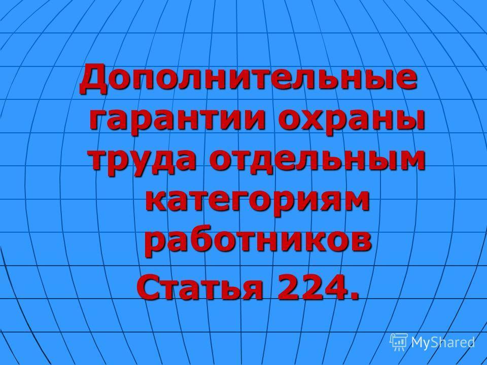 Дополнительные гарантии охраны труда отдельным категориям работников Статья 224.