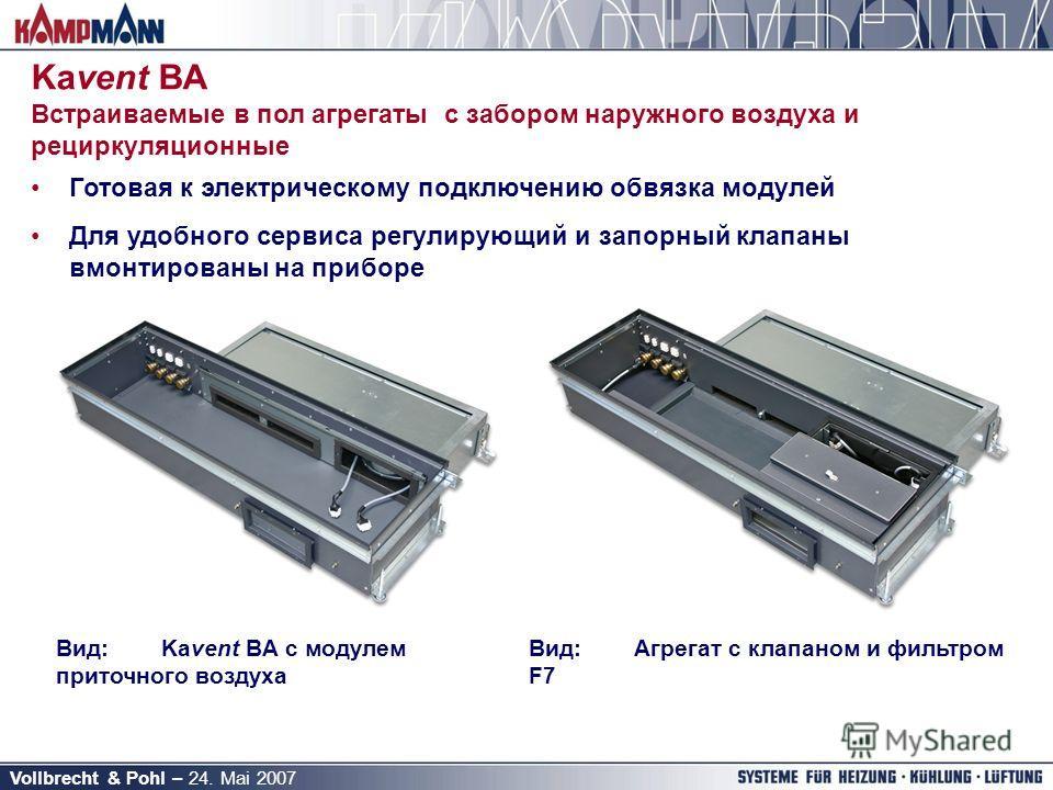 Vollbrecht & Pohl – 24. Mai 2007 Готовая к электрическому подключению обвязка модулей Для удобного сервиса регулирующий и запорный клапаны вмонтированы на приборе Вид:Агрегат с клапаном и фильтром F7 Вид:Kavent BA с модулем приточного воздуха Kavent