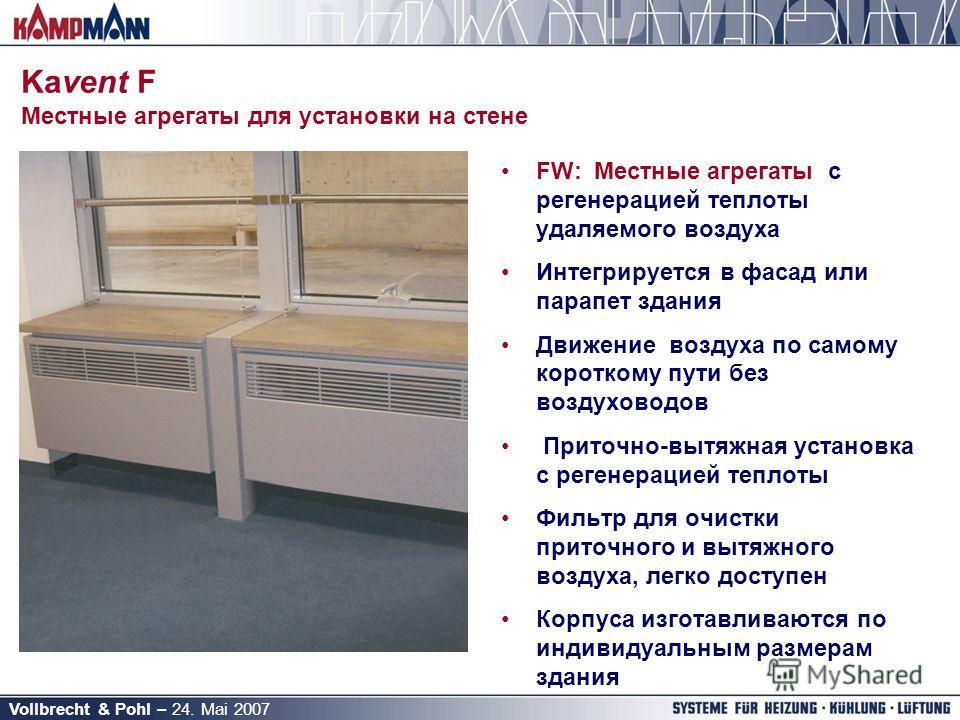 Vollbrecht & Pohl – 24. Mai 2007 Kavent F Местные агрегаты для установки на стене FW:Местные агрегаты с регенерацией теплоты удаляемого воздуха Интегрируется в фасад или парапет здания Движение воздуха по самому короткому пути без воздуховодов Приточ