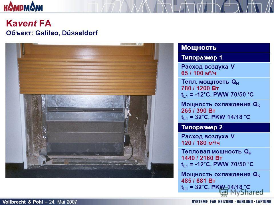 Vollbrecht & Pohl – 24. Mai 2007 Kavent FA Объект: Galileo, Düsseldorf Мощность Типоразмер 1 Расход воздуха V 65 / 100 м³/ч Тепл. мощность Q H 780 / 1200 Вт t L1 = -12°C, PWW 70/50 °C Мощность охлаждения Q K 265 / 390 Вт t L1 = 32°C, PKW 14/18 °C Тип