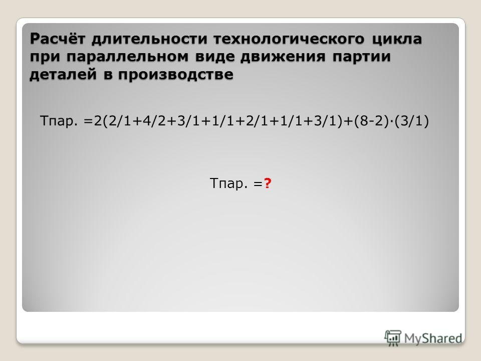 Расчёт длительности технологического цикла при параллельном виде движения партии деталей в производстве Тпар. =?
