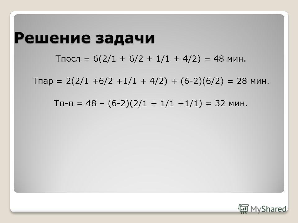 Решение задачи Тпосл = 6(2/1 + 6/2 + 1/1 + 4/2) = 48 мин. Тпар = 2(2/1 +6/2 +1/1 + 4/2) + (6-2)(6/2) = 28 мин. Тп-п = 48 – (6-2)(2/1 + 1/1 +1/1) = 32 мин.