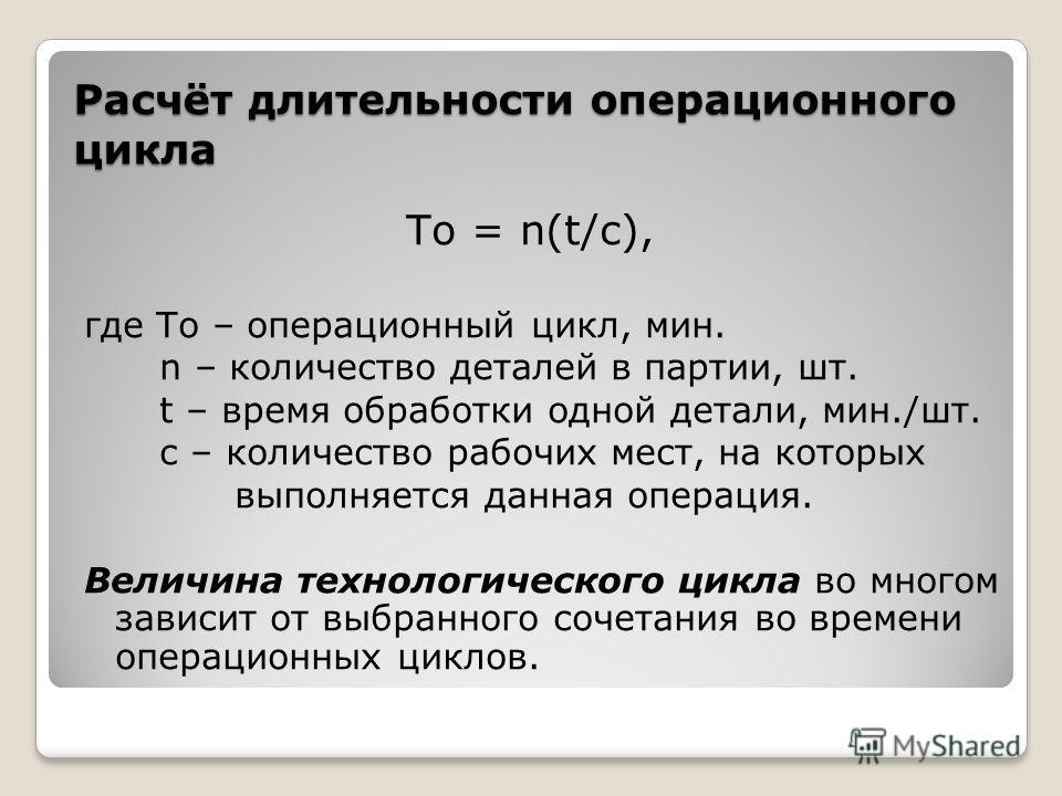 Расчёт длительности операционного цикла То = n(t/c), где То – операционный цикл, мин. n – количество деталей в партии, шт. t – время обработки одной детали, мин./шт. c – количество рабочих мест, на которых выполняется данная операция. Величина технол