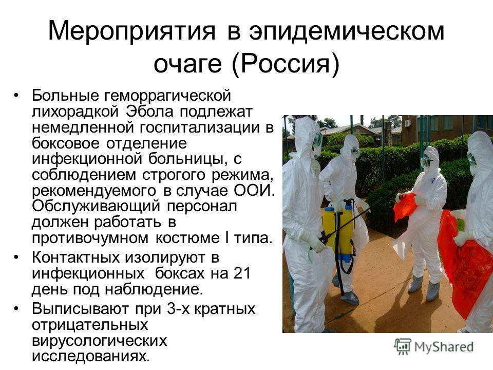 Мероприятия в эпидемическом очаге (Россия) Больные геморрагической лихорадкой Эбола подлежат немедленной госпитализации в боксовое отделение инфекционной больницы, с соблюдением строгого режима, рекомендуемого в случае ООИ. Обслуживающий персонал дол