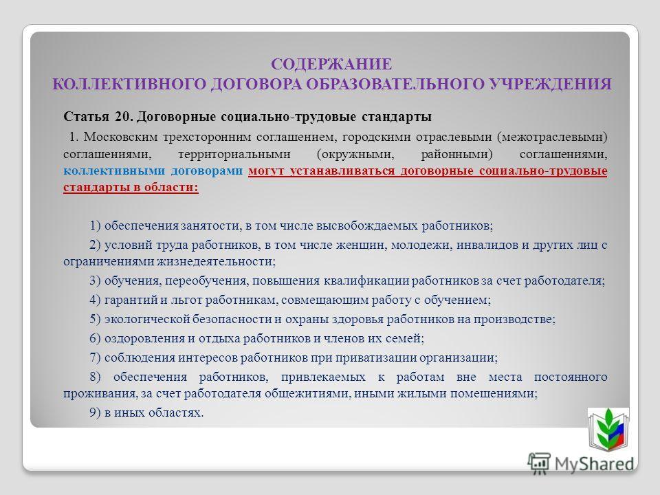 СОДЕРЖАНИЕ КОЛЛЕКТИВНОГО ДОГОВОРА ОБРАЗОВАТЕЛЬНОГО УЧРЕЖДЕНИЯ Статья 20. Договорные социально-трудовые стандарты 1. Московским трехсторонним соглашением, городскими отраслевыми (межотраслевыми) соглашениями, территориальными (окружными, районными) со