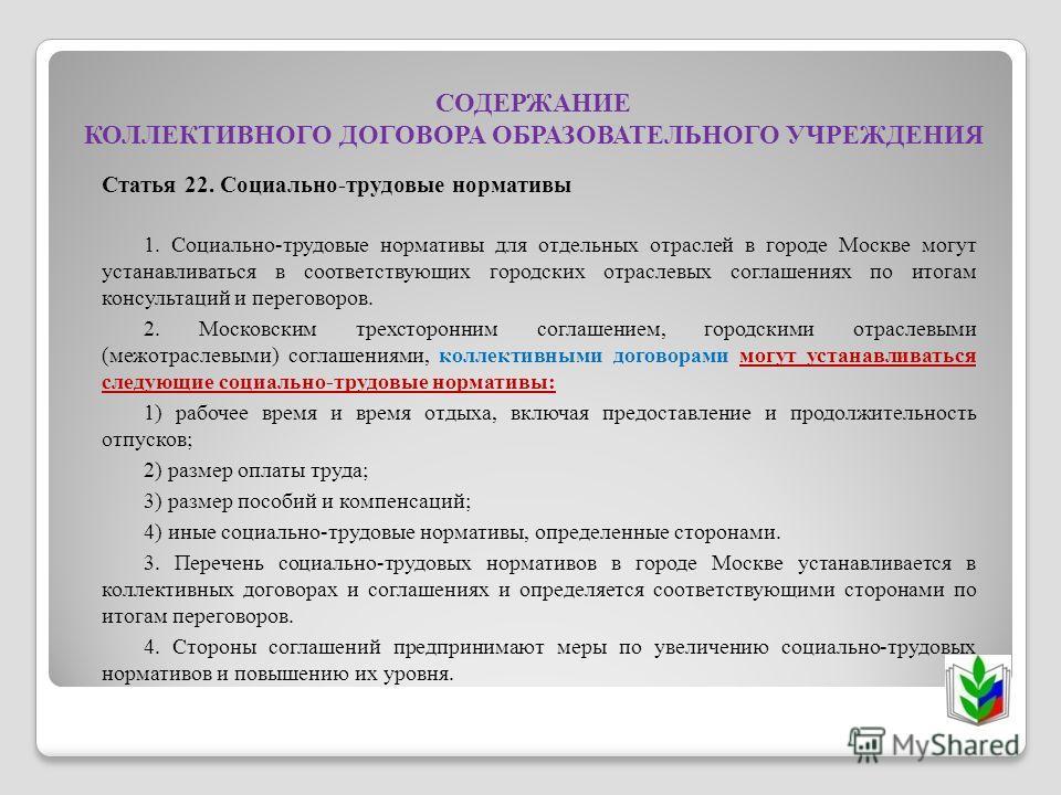 СОДЕРЖАНИЕ КОЛЛЕКТИВНОГО ДОГОВОРА ОБРАЗОВАТЕЛЬНОГО УЧРЕЖДЕНИЯ Статья 22. Социально-трудовые нормативы 1. Социально-трудовые нормативы для отдельных отраслей в городе Москве могут устанавливаться в соответствующих городских отраслевых соглашениях по и