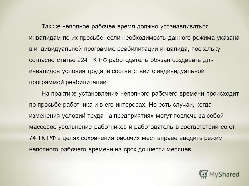 Так же неполное рабочее время должно устанавливаться инвалидам по их просьбе, если необходимость данного режима указана в индивидуальной программе реабилитации инвалида, поскольку согласно статье 224 ТК РФ работодатель обязан создавать для инвалидов