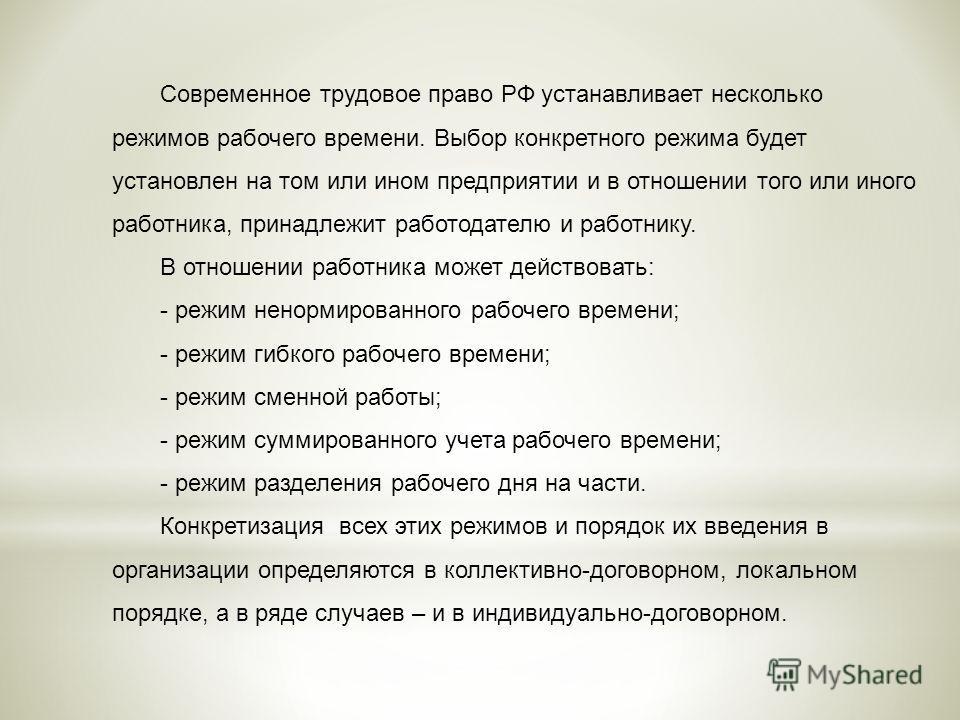 Современное трудовое право РФ устанавливает несколько режимов рабочего времени. Выбор конкретного режима будет установлен на том или ином предприятии и в отношении того или иного работника, принадлежит работодателю и работнику. В отношении работника
