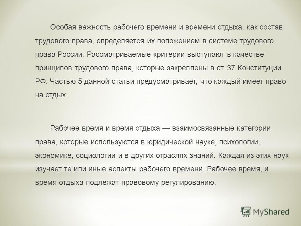 Особая важность рабочего времени и времени отдыха, как состав трудового права, определяется их положением в системе трудового права России. Рассматриваемые критерии выступают в качестве принципов трудового права, которые закреплены в ст. 37 Конституц