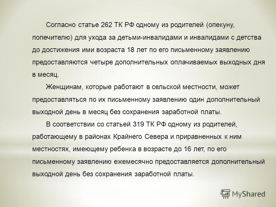 Согласно статье 262 ТК РФ одному из родителей (опекуну, попечителю) для ухода за детьми-инвалидами и инвалидами с детства до достижения ими возраста 18 лет по его письменному заявлению предоставляются четыре дополнительных оплачиваемых выходных дня в