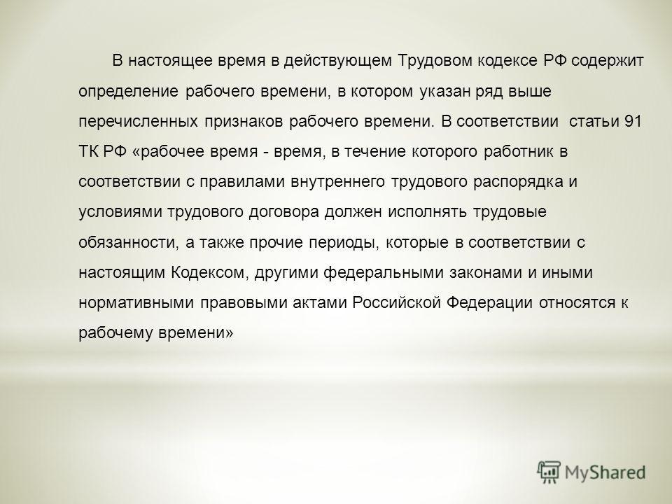 В настоящее время в действующем Трудовом кодексе РФ содержит определение рабочего времени, в котором указан ряд выше перечисленных признаков рабочего времени. В соответствии статьи 91 ТК РФ «рабочее время - время, в течение которого работник в соотве