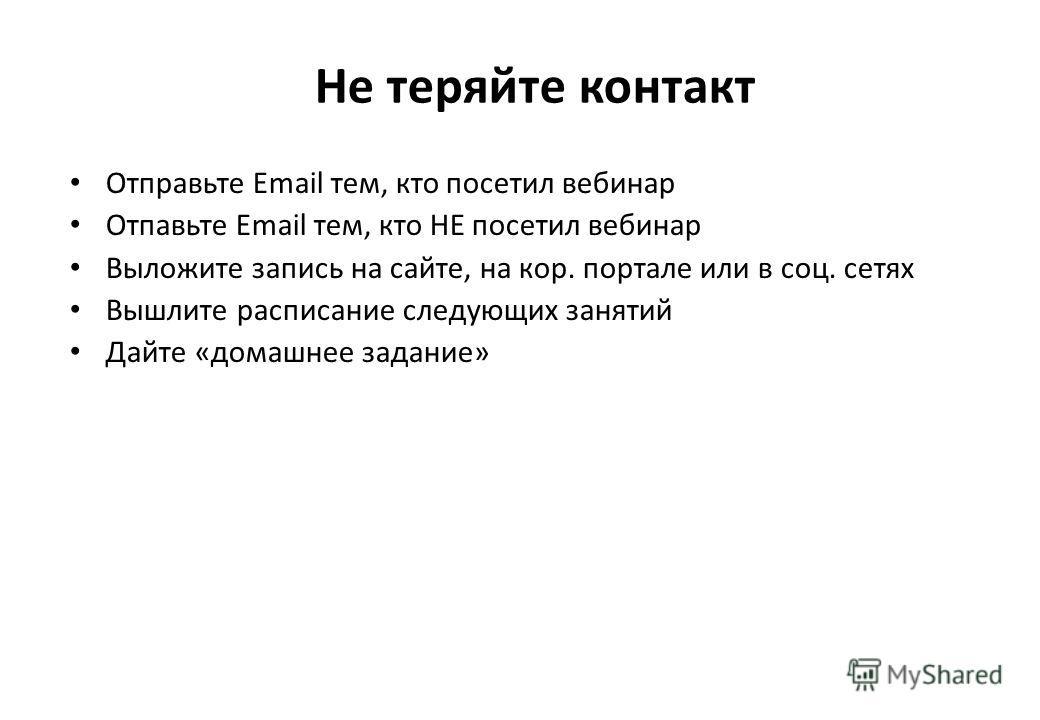Не теряйте контакт Отправьте Email тем, кто посетил вебинар Отпавьте Email тем, кто НЕ посетил вебинар Выложите запись на сайте, на кор. портале или в соц. сетях Вышлите расписание следующих занятий Дайте «домашнее задание»