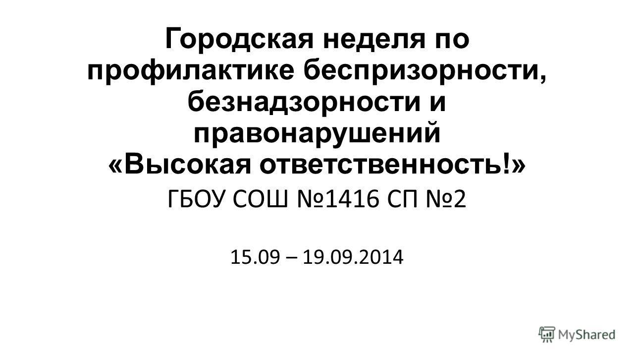 Городская неделя по профилактике беспризорности, безнадзорности и правонарушений «Высокая ответственность!» ГБОУ СОШ 1416 СП 2 15.09 – 19.09.2014