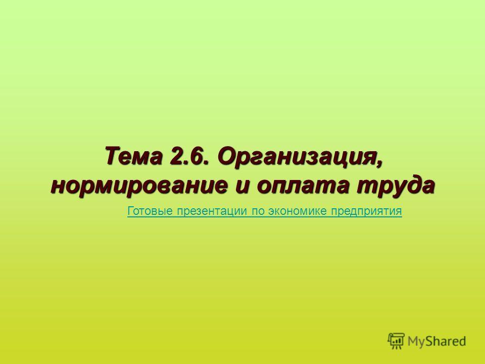 Тема 2.6. Организация, нормирование и оплата труда Готовые презентации по экономике предприятия