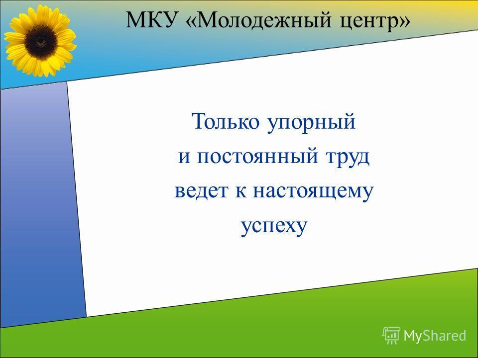 МКУ «Молодежный центр» Только упорный и постоянный труд ведет к настоящему успеху