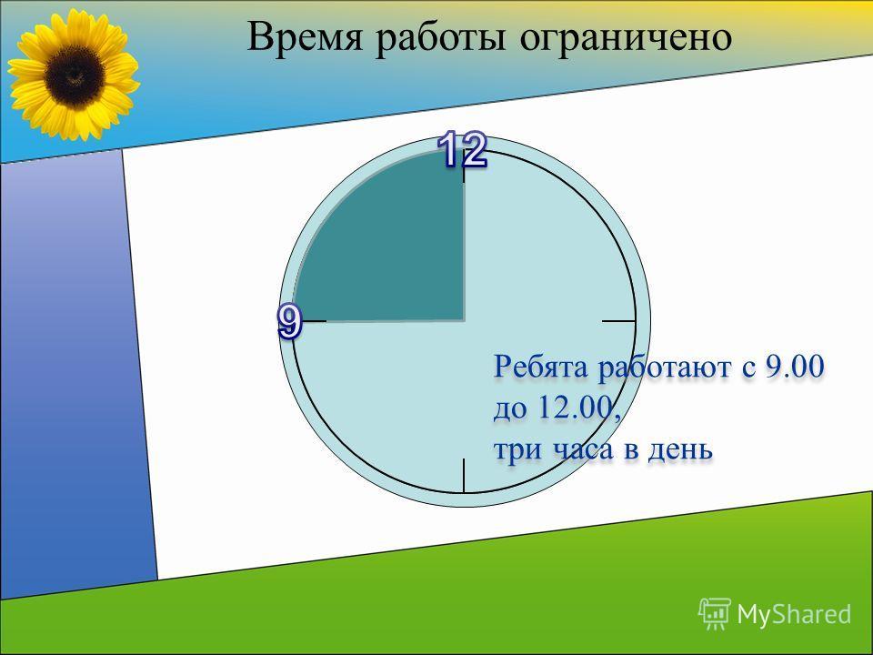 Время работы ограничено Ребята работают с 9.00 до 12.00, три часа в день Ребята работают с 9.00 до 12.00, три часа в день