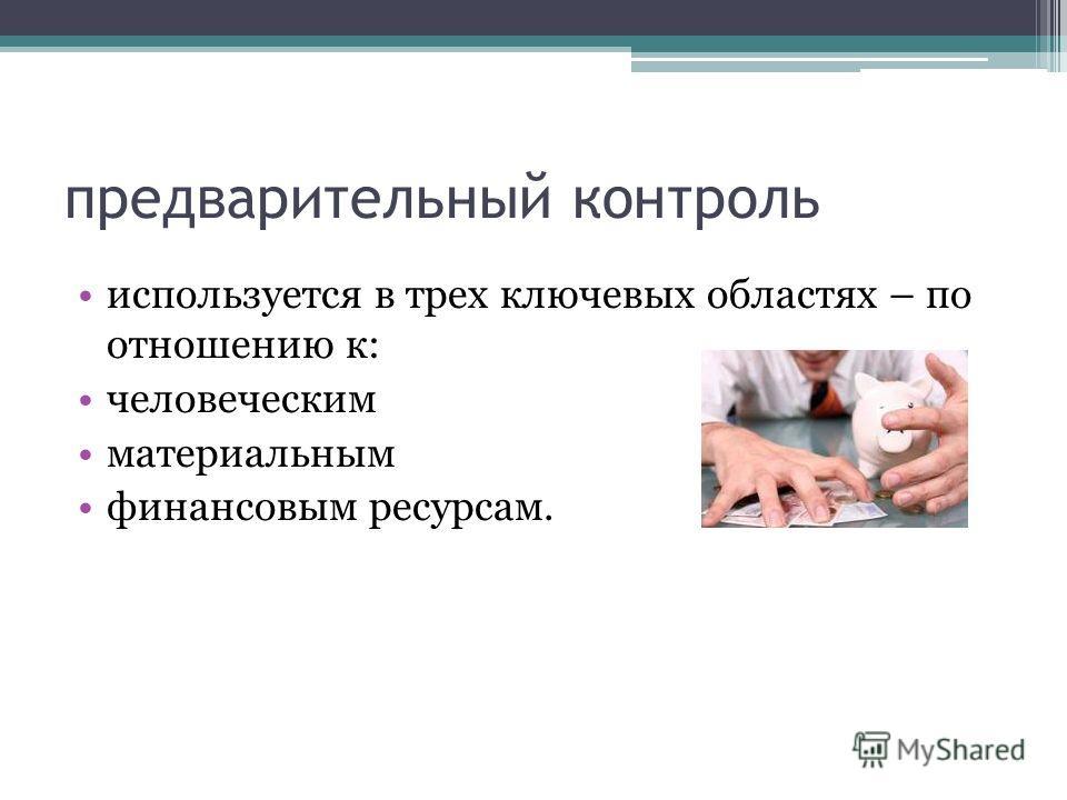 предварительный контроль используется в трех ключевых областях – по отношению к: человеческим материальным финансовым ресурсам.