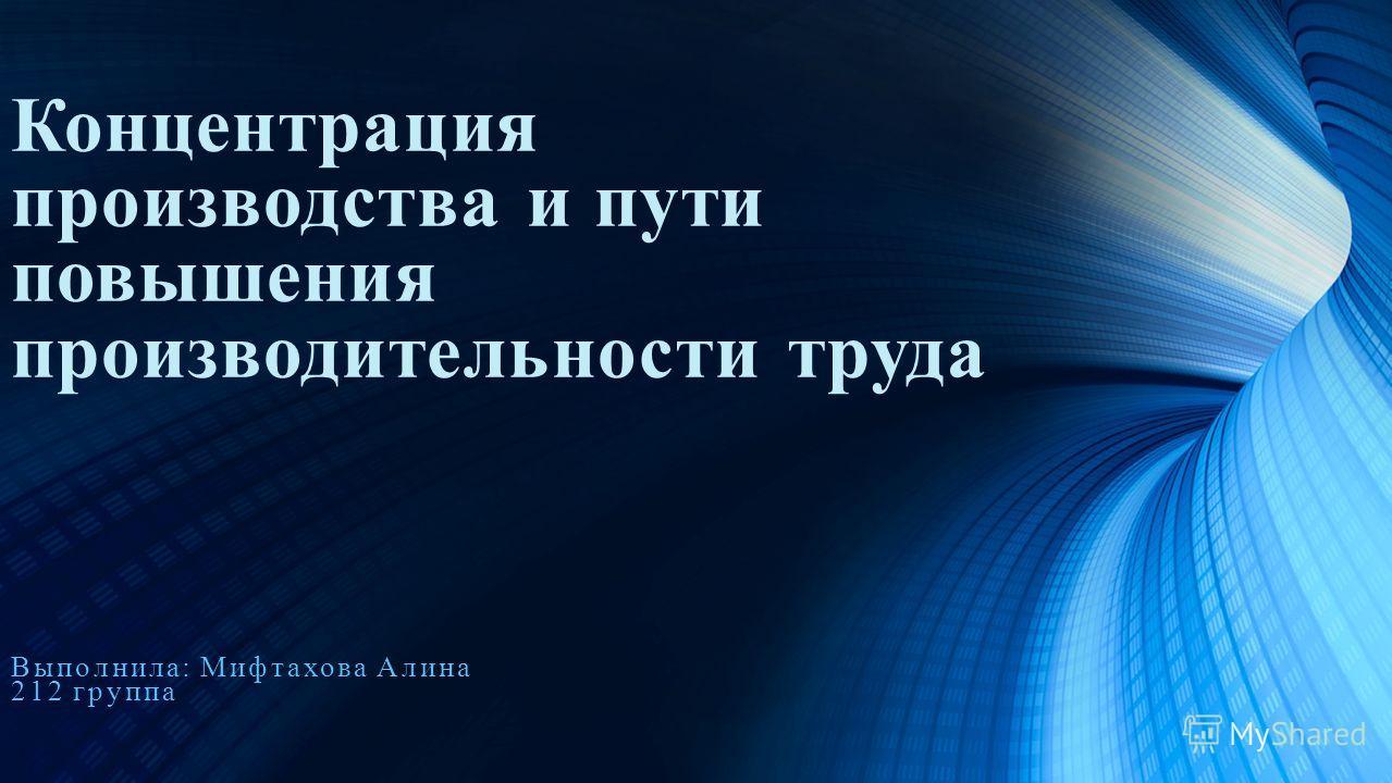 Концентрация производства и пути повышения производительности труда Выполнила: Мифтахова Алина 212 группа