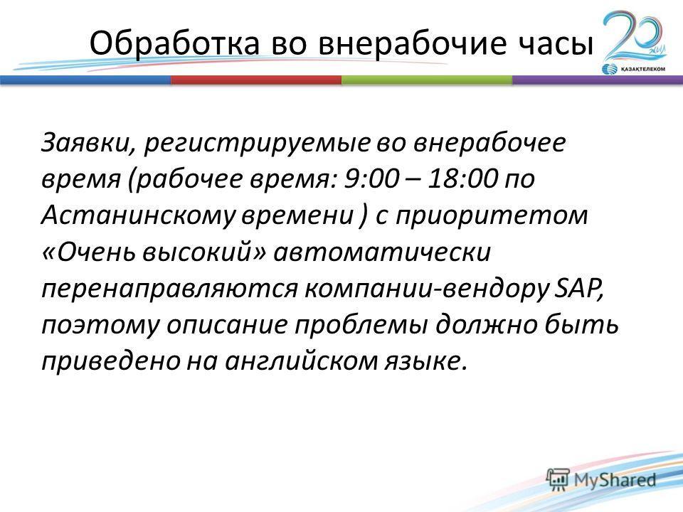 Обработка во внерабочие часы Заявки, регистрируемые во внерабочее время (рабочее время: 9:00 – 18:00 по Астанинскому времени ) с приоритетом «Очень высокий» автоматически перенаправляются компании-вендору SAP, поэтому описание проблемы должно быть пр
