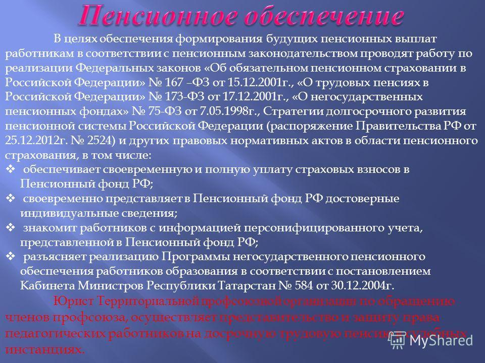 В целях обеспечения формирования будущих пенсионных выплат работникам в соответствии с пенсионным законодательством проводят работу по реализации Федеральных законов « Об обязательном пенсионном страховании в Российской Федерации » 167 – ФЗ от 15.12.