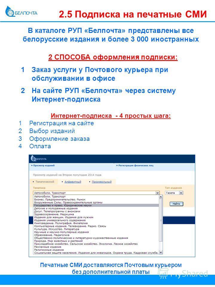 2.5 Подписка на печатные СМИ В каталоге РУП «Белпочта» представлены все белорусские издания и более 3 000 иностранных Интернет-подписка - 4 простых шага: 1 Регистрация на сайте 2Выбор изданий 3Оформление заказа 4Оплата Печатные СМИ доставляются Почто