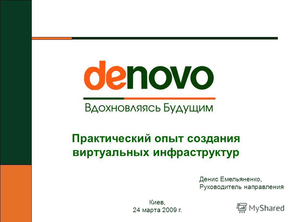 Киев, 24 марта 2009 г. Денис Емельяненко, Руководитель направления Практический опыт создания виртуальных инфраструктур