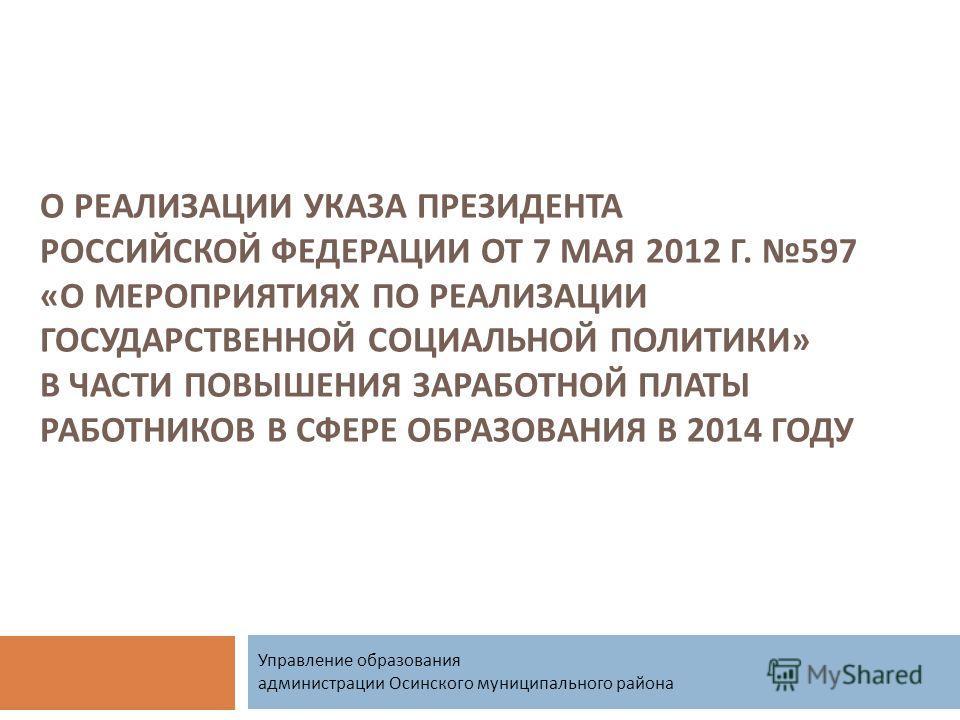 О РЕАЛИЗАЦИИ УКАЗА ПРЕЗИДЕНТА РОССИЙСКОЙ ФЕДЕРАЦИИ ОТ 7 МАЯ 2012 Г. 597 « О МЕРОПРИЯТИЯХ ПО РЕАЛИЗАЦИИ ГОСУДАРСТВЕННОЙ СОЦИАЛЬНОЙ ПОЛИТИКИ » В ЧАСТИ ПОВЫШЕНИЯ ЗАРАБОТНОЙ ПЛАТЫ РАБОТНИКОВ В СФЕРЕ ОБРАЗОВАНИЯ В 2014 ГОДУ Управление образования админист