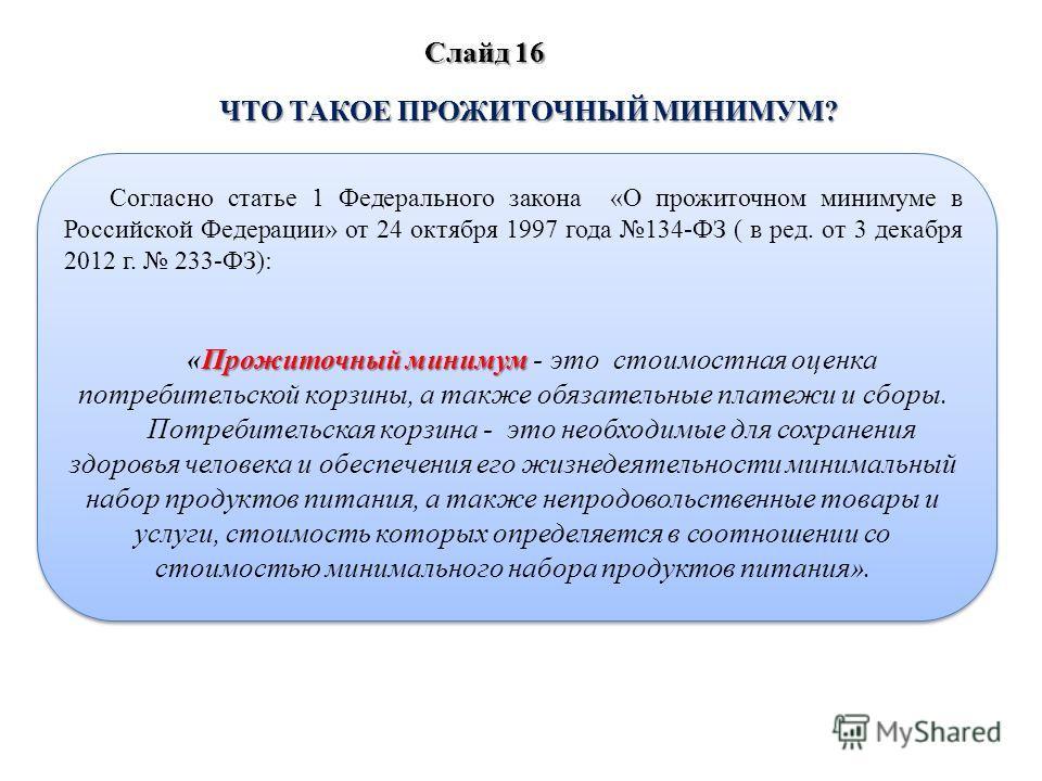 ЧТО ТАКОЕ ПРОЖИТОЧНЫЙ МИНИМУМ? Согласно статье 1 Федерального закона «О прожиточном минимуме в Российской Федерации» от 24 октября 1997 года 134-ФЗ ( в ред. от 3 декабря 2012 г. 233-ФЗ): Прожиточный минимум «Прожиточный минимум - это стоимостная оцен
