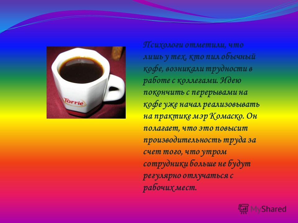 Психологи отметили, что лишь у тех, кто пил обычный кофе, возникали трудности в работе с коллегами. Идею покончить с перерывами на кофе уже начал реализовывать на практике мэр Комаско. Он полагает, что это повысит производительность труда за счет тог